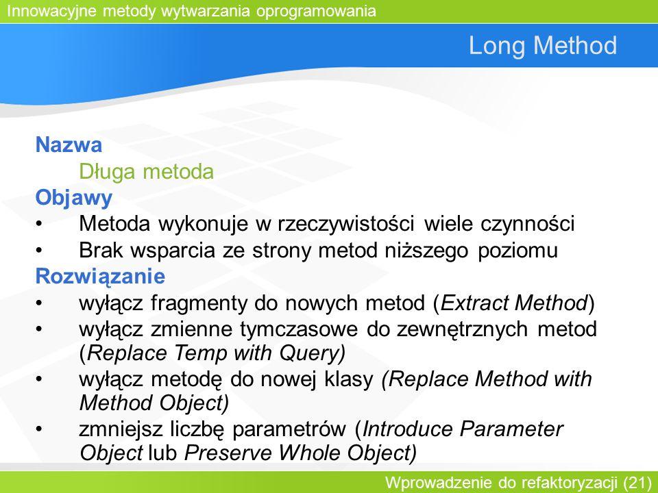Innowacyjne metody wytwarzania oprogramowania Wprowadzenie do refaktoryzacji (21) Long Method Nazwa Długa metoda Objawy Metoda wykonuje w rzeczywistości wiele czynności Brak wsparcia ze strony metod niższego poziomu Rozwiązanie wyłącz fragmenty do nowych metod (Extract Method) wyłącz zmienne tymczasowe do zewnętrznych metod (Replace Temp with Query) wyłącz metodę do nowej klasy (Replace Method with Method Object) zmniejsz liczbę parametrów (Introduce Parameter Object lub Preserve Whole Object)