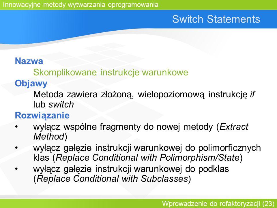Innowacyjne metody wytwarzania oprogramowania Wprowadzenie do refaktoryzacji (23) Switch Statements Nazwa Skomplikowane instrukcje warunkowe Objawy Metoda zawiera złożoną, wielopoziomową instrukcję if lub switch Rozwiązanie wyłącz wspólne fragmenty do nowej metody (Extract Method) wyłącz gałęzie instrukcji warunkowej do polimorficznych klas (Replace Conditional with Polimorphism/State) wyłącz gałęzie instrukcji warunkowej do podklas (Replace Conditional with Subclasses)