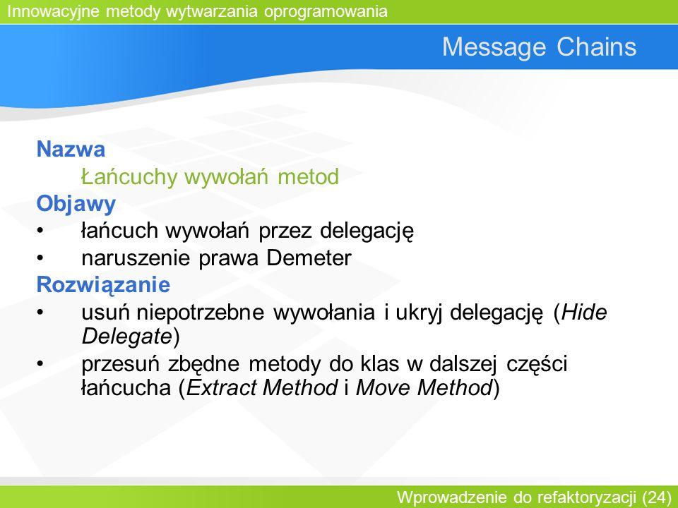 Innowacyjne metody wytwarzania oprogramowania Wprowadzenie do refaktoryzacji (24) Message Chains Nazwa Łańcuchy wywołań metod Objawy łańcuch wywołań przez delegację naruszenie prawa Demeter Rozwiązanie usuń niepotrzebne wywołania i ukryj delegację (Hide Delegate) przesuń zbędne metody do klas w dalszej części łańcucha (Extract Method i Move Method)