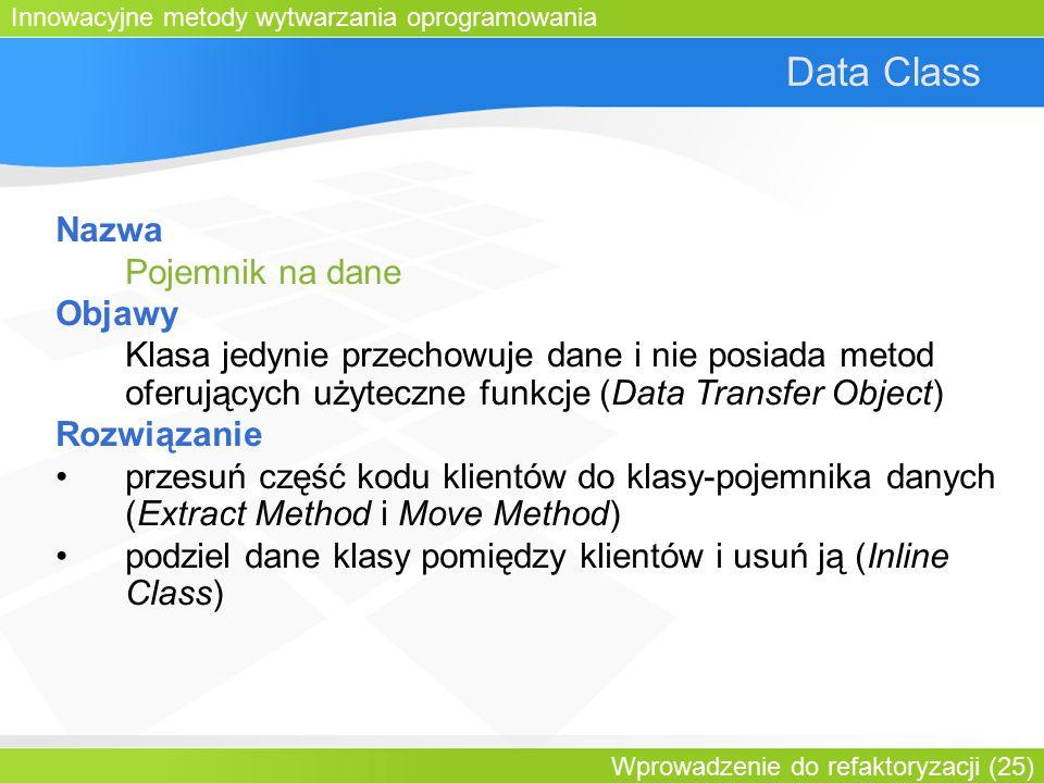 Innowacyjne metody wytwarzania oprogramowania Wprowadzenie do refaktoryzacji (25) Data Class Nazwa Pojemnik na dane Objawy Klasa jedynie przechowuje dane i nie posiada metod oferujących użyteczne funkcje (Data Transfer Object) Rozwiązanie przesuń część kodu klientów do klasy-pojemnika danych (Extract Method i Move Method) podziel dane klasy pomiędzy klientów i usuń ją (Inline Class)