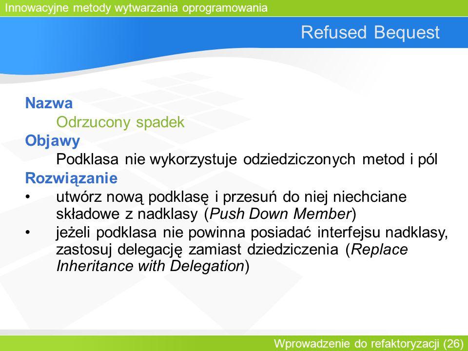 Innowacyjne metody wytwarzania oprogramowania Wprowadzenie do refaktoryzacji (26) Refused Bequest Nazwa Odrzucony spadek Objawy Podklasa nie wykorzystuje odziedziczonych metod i pól Rozwiązanie utwórz nową podklasę i przesuń do niej niechciane składowe z nadklasy (Push Down Member) jeżeli podklasa nie powinna posiadać interfejsu nadklasy, zastosuj delegację zamiast dziedziczenia (Replace Inheritance with Delegation)