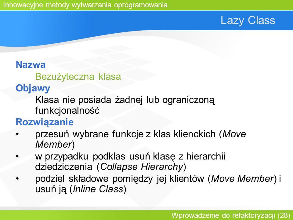 Innowacyjne metody wytwarzania oprogramowania Wprowadzenie do refaktoryzacji (28) Lazy Class Nazwa Bezużyteczna klasa Objawy Klasa nie posiada żadnej lub ograniczoną funkcjonalność Rozwiązanie przesuń wybrane funkcje z klas klienckich (Move Member) w przypadku podklas usuń klasę z hierarchii dziedziczenia (Collapse Hierarchy) podziel składowe pomiędzy jej klientów (Move Member) i usuń ją (Inline Class)