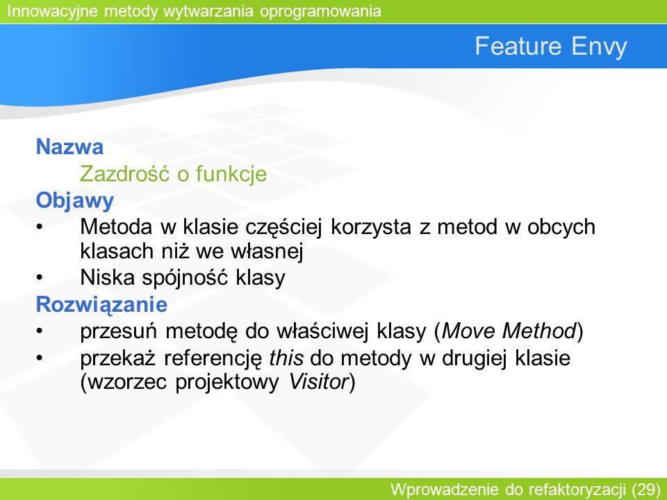 Innowacyjne metody wytwarzania oprogramowania Wprowadzenie do refaktoryzacji (29) Feature Envy Nazwa Zazdrość o funkcje Objawy Metoda w klasie częściej korzysta z metod w obcych klasach niż we własnej Niska spójność klasy Rozwiązanie przesuń metodę do właściwej klasy (Move Method) przekaż referencję this do metody w drugiej klasie (wzorzec projektowy Visitor)