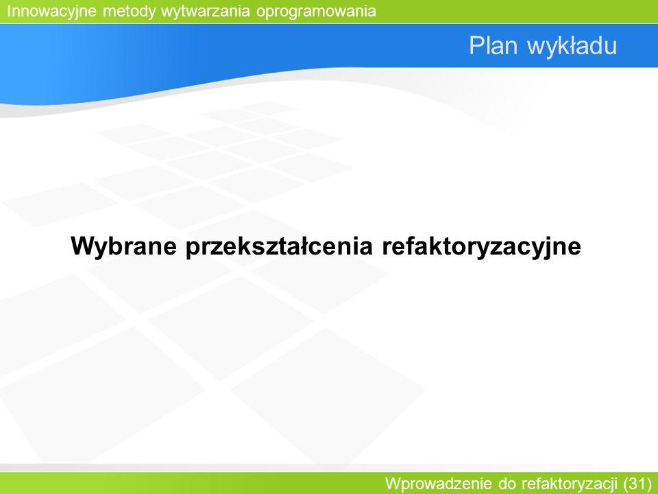 Innowacyjne metody wytwarzania oprogramowania Wprowadzenie do refaktoryzacji (31) Plan wykładu Wybrane przekształcenia refaktoryzacyjne