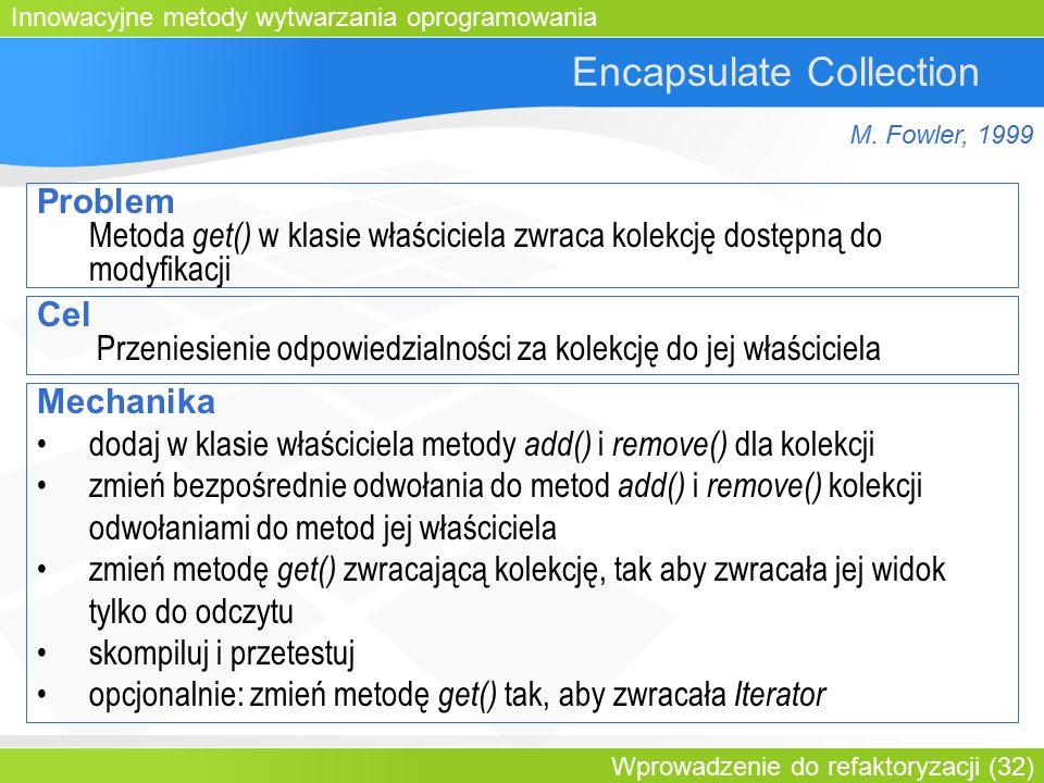 Innowacyjne metody wytwarzania oprogramowania Wprowadzenie do refaktoryzacji (32) Encapsulate Collection Problem Metoda get() w klasie właściciela zwraca kolekcję dostępną do modyfikacji Cel Przeniesienie odpowiedzialności za kolekcję do jej właściciela Mechanika dodaj w klasie właściciela metody add() i remove() dla kolekcji zmień bezpośrednie odwołania do metod add() i remove() kolekcji odwołaniami do metod jej właściciela zmień metodę get() zwracającą kolekcję, tak aby zwracała jej widok tylko do odczytu skompiluj i przetestuj opcjonalnie: zmień metodę get() tak, aby zwracała Iterator M.