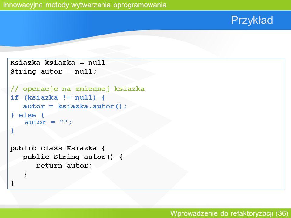 Innowacyjne metody wytwarzania oprogramowania Wprowadzenie do refaktoryzacji (36) Przykład Ksiazka ksiazka = null String autor = null; // operacje na zmiennej ksiazka if (ksiazka != null) { autor = ksiazka.autor(); } else { autor = ; } public class Ksiazka { public String autor() { return autor; }