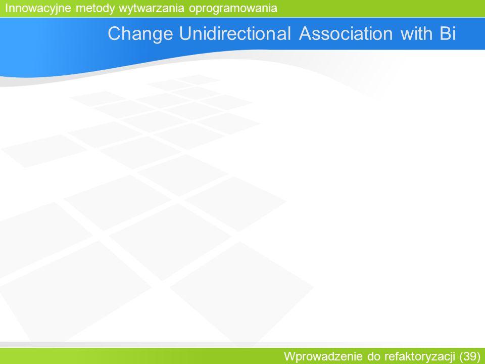 Innowacyjne metody wytwarzania oprogramowania Wprowadzenie do refaktoryzacji (39) Change Unidirectional Association with Bi