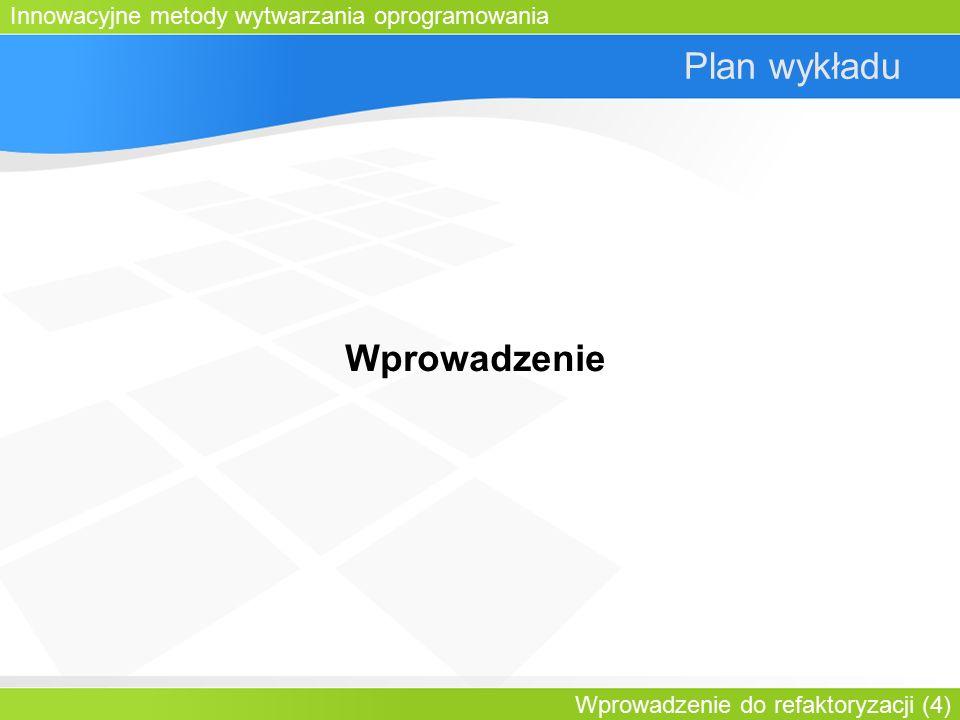 Innowacyjne metody wytwarzania oprogramowania Wprowadzenie do refaktoryzacji (4) Plan wykładu Wprowadzenie