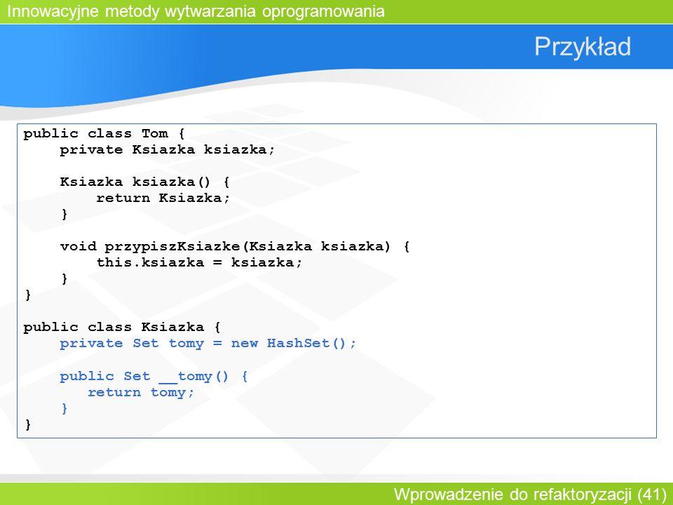 Innowacyjne metody wytwarzania oprogramowania Wprowadzenie do refaktoryzacji (41) Przykład public class Tom { private Ksiazka ksiazka; Ksiazka ksiazka() { return Ksiazka; } void przypiszKsiazke(Ksiazka ksiazka) { this.ksiazka = ksiazka; } public class Ksiazka { private Set tomy = new HashSet(); public Set __tomy() { return tomy; }