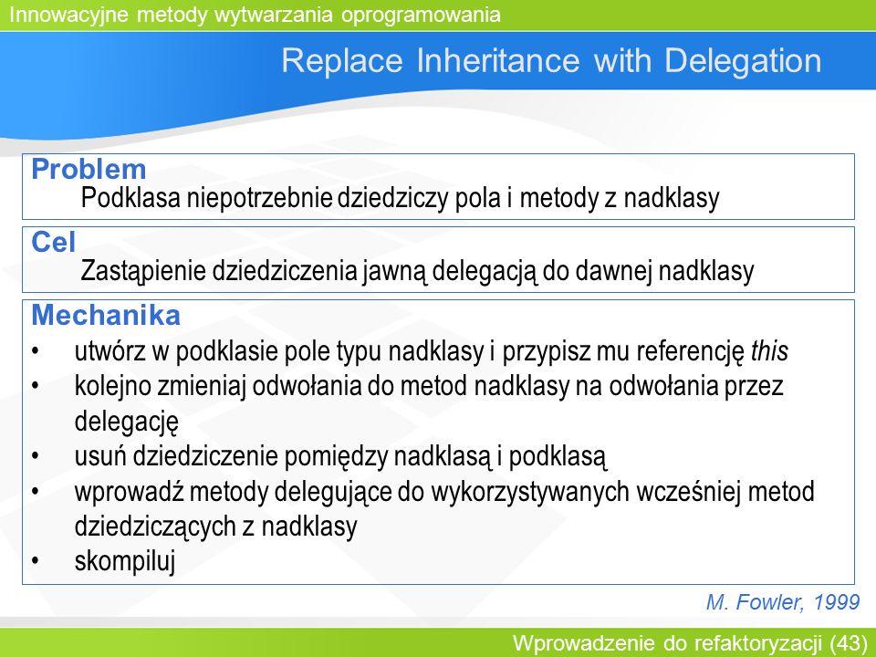 Innowacyjne metody wytwarzania oprogramowania Wprowadzenie do refaktoryzacji (43) Replace Inheritance with Delegation Problem Podklasa niepotrzebnie dziedziczy pola i metody z nadklasy Cel Zastąpienie dziedziczenia jawną delegacją do dawnej nadklasy Mechanika utwórz w podklasie pole typu nadklasy i przypisz mu referencję this kolejno zmieniaj odwołania do metod nadklasy na odwołania przez delegację usuń dziedziczenie pomiędzy nadklasą i podklasą wprowadź metody delegujące do wykorzystywanych wcześniej metod dziedziczących z nadklasy skompiluj M.