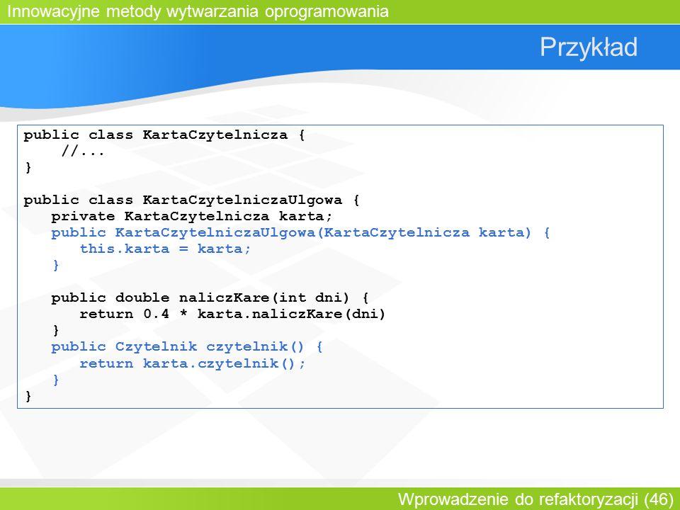 Innowacyjne metody wytwarzania oprogramowania Wprowadzenie do refaktoryzacji (46) Przykład public class KartaCzytelnicza { //...