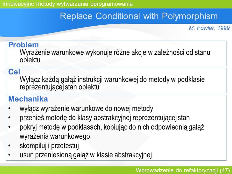 Innowacyjne metody wytwarzania oprogramowania Wprowadzenie do refaktoryzacji (47) Replace Conditional with Polymorphism Problem Wyrażenie warunkowe wykonuje różne akcje w zależności od stanu obiektu Cel Wyłącz każdą gałąź instrukcji warunkowej do metody w podklasie reprezentującej stan obiektu Mechanika wyłącz wyrażenie warunkowe do nowej metody przenieś metodę do klasy abstrakcyjnej reprezentującej stan pokryj metodę w podklasach, kopiując do nich odpowiednią gałąź wyrażenia warunkowego skompiluj i przetestuj usuń przeniesioną gałąź w klasie abstrakcyjnej M.
