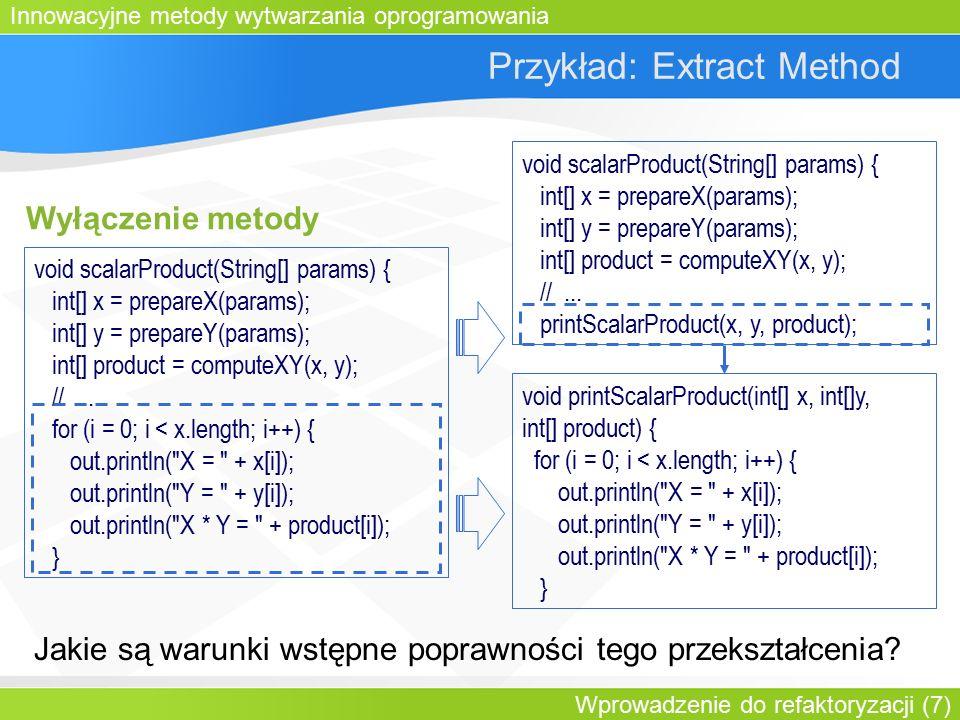 Innowacyjne metody wytwarzania oprogramowania Wprowadzenie do refaktoryzacji (7) Przykład: Extract Method Wyłączenie metody void scalarProduct(String[] params) { int[] x = prepareX(params); int[] y = prepareY(params); int[] product = computeXY(x, y); //...