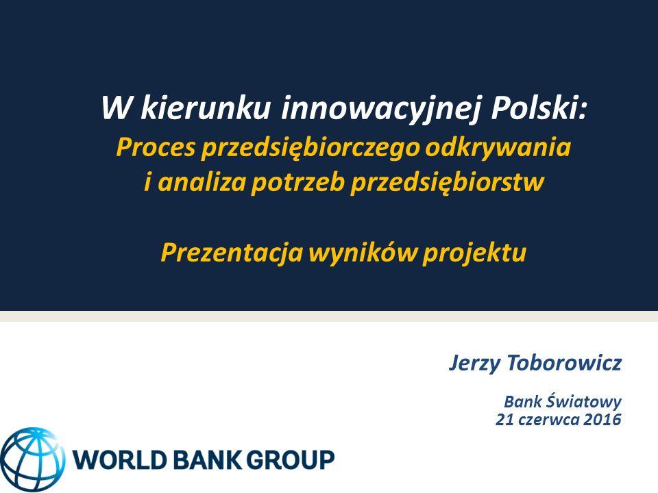 W kierunku innowacyjnej Polski: Proces przedsiębiorczego odkrywania i analiza potrzeb przedsiębiorstw Prezentacja wyników projektu Jerzy Toborowicz Bank Światowy 21 czerwca 2016