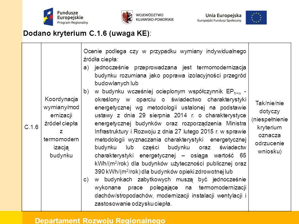 Departament Rozwoju Regionalnego Dodano kryterium C.1.6 (uwaga KE): C.1.6 Koordynacja wymiany/mod ernizacji źródeł ciepła z termomodern izacją budynku Ocenie podlega czy w przypadku wymiany indywidualnego źródła ciepła: a)jednocześnie przeprowadzana jest termomodernizacja budynku rozumiana jako poprawa izolacyjności przegród budowlanych lub b)w budynku wcześniej ocieplonym współczynnik EP h+w - określony w oparciu o świadectwo charakterystyki energetycznej wg metodologii ustalonej na podstawie ustawy z dnia 29 sierpnia 2014 r.