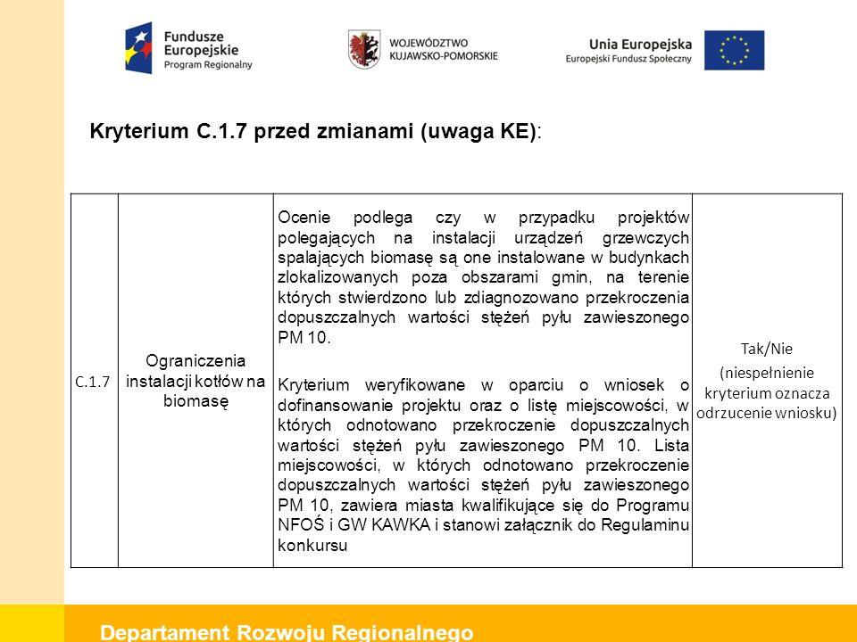 Departament Rozwoju Regionalnego Kryterium C.1.7 przed zmianami (uwaga KE): C.1.7 Ograniczenia instalacji kotłów na biomasę Ocenie podlega czy w przypadku projektów polegających na instalacji urządzeń grzewczych spalających biomasę są one instalowane w budynkach zlokalizowanych poza obszarami gmin, na terenie których stwierdzono lub zdiagnozowano przekroczenia dopuszczalnych wartości stężeń pyłu zawieszonego PM 10.