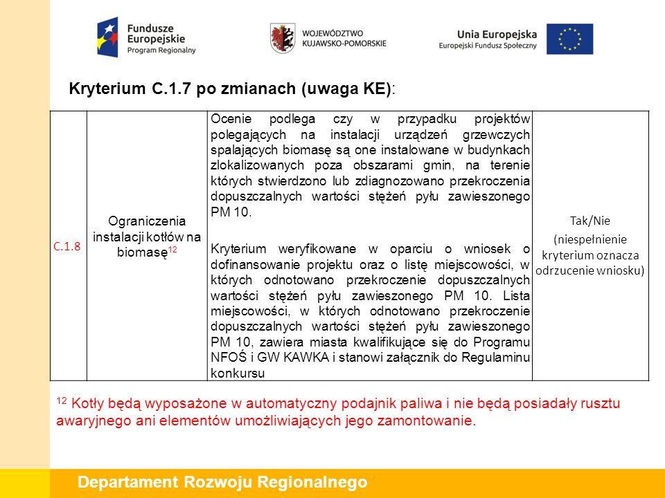 Departament Rozwoju Regionalnego Kryterium C.1.7 po zmianach (uwaga KE): C.1.8 Ograniczenia instalacji kotłów na biomasę 12 Ocenie podlega czy w przypadku projektów polegających na instalacji urządzeń grzewczych spalających biomasę są one instalowane w budynkach zlokalizowanych poza obszarami gmin, na terenie których stwierdzono lub zdiagnozowano przekroczenia dopuszczalnych wartości stężeń pyłu zawieszonego PM 10.