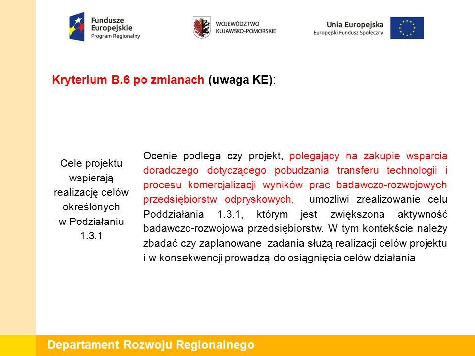 Departament Rozwoju Regionalnego Kryterium C.1.1 przed zmianami (autopoprawka IZ): Projekt jest zgodny z Regionalną Strategią Innowacji Województwa Kujawsko- Pomorskiego na lata 2014-2020 Ocenie podlega czy przedsięwzięcie planowane przez wnioskodawcę wpisuje się w zakres Regionalnej Strategii Innowacji Województwa Kujawsko-Pomorskiego na lata 2014- 2020.