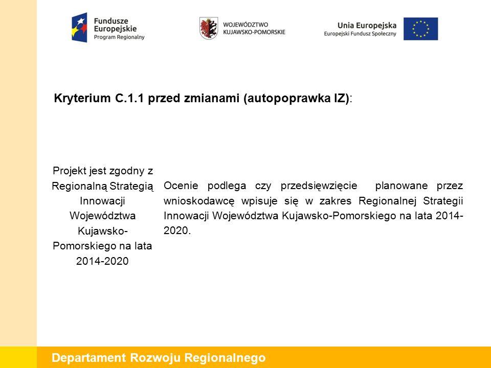 Departament Rozwoju Regionalnego Kryterium C.1.1 po zmianach (autopoprawka IZ): Projekt wpisuje się w regionalną strategię inteligentnej specjalizacji Ocenie podlega czy projekt realizowany przez wnioskodawcę wpisuje się w inteligentne specjalizacje regionu.