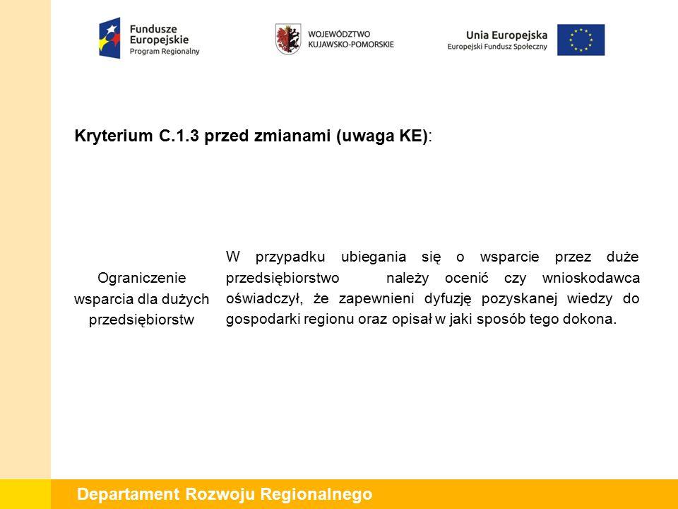 Departament Rozwoju Regionalnego Kryterium C.1.3 po zmianach (uwaga KE): Ograniczenie wsparcia dla dużych przedsiębiorstw W przypadku ubiegania się o wsparcie przez duże przedsiębiorstwo 7 należy ocenić czy wnioskodawca oświadczył, że zapewnieni dyfuzję pozyskanej wiedzy do gospodarki regionu oraz opisał w jaki sposób tego dokona.