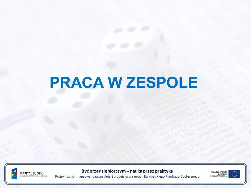 PRACA W ZESPOLE Być przedsiębiorczym – nauka przez praktykę Projekt współfinansowany przez Unię Europejską w ramach Europejskiego Funduszu Społecznego