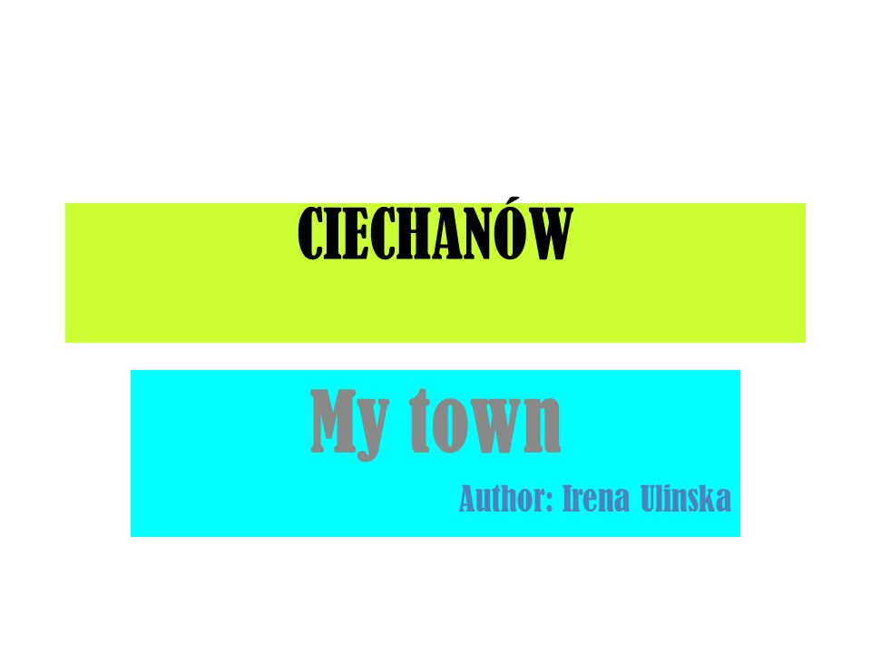 CIECHANÓW My town Author: Irena Ulinska