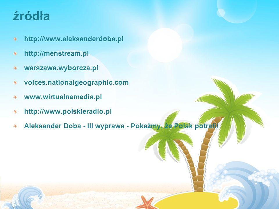 źródła http://www.aleksanderdoba.pl http://menstream.pl warszawa.wyborcza.pl voices.nationalgeographic.com www.wirtualnemedia.pl http://www.polskieradio.pl Aleksander Doba - III wyprawa - Pokażmy, że Polak potrafi!