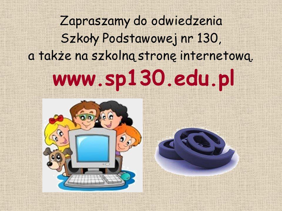 Zapraszamy do odwiedzenia Szkoły Podstawowej nr 130, a także na szkolną stronę internetową. www.sp130.edu.pl