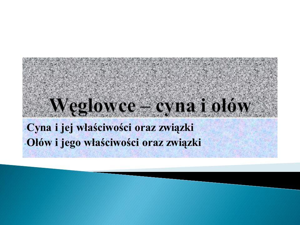 - Cyna i jej właściwości oraz związki - Ołów i jego właściwości oraz związki