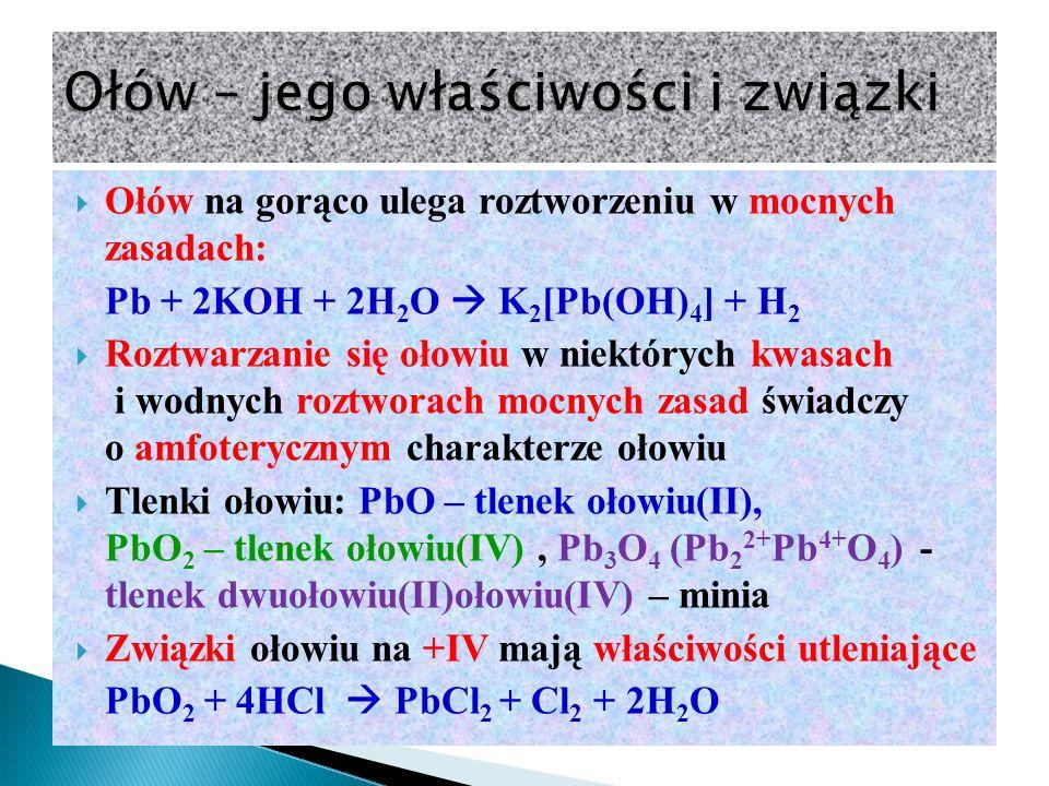  Ołów na gorąco ulega roztworzeniu w mocnych zasadach: Pb + 2KOH + 2H 2 O  K 2 [Pb(OH) 4 ] + H 2  Roztwarzanie się ołowiu w niektórych kwasach i wodnych roztworach mocnych zasad świadczy o amfoterycznym charakterze ołowiu  Tlenki ołowiu: PbO – tlenek ołowiu(II), PbO 2 – tlenek ołowiu(IV), Pb 3 O 4 (Pb 2 2+ Pb 4+ O 4 ) - tlenek dwuołowiu(II)ołowiu(IV) – minia  Związki ołowiu na +IV mają właściwości utleniające PbO 2 + 4HCl  PbCl 2 + Cl 2 + 2H 2 O