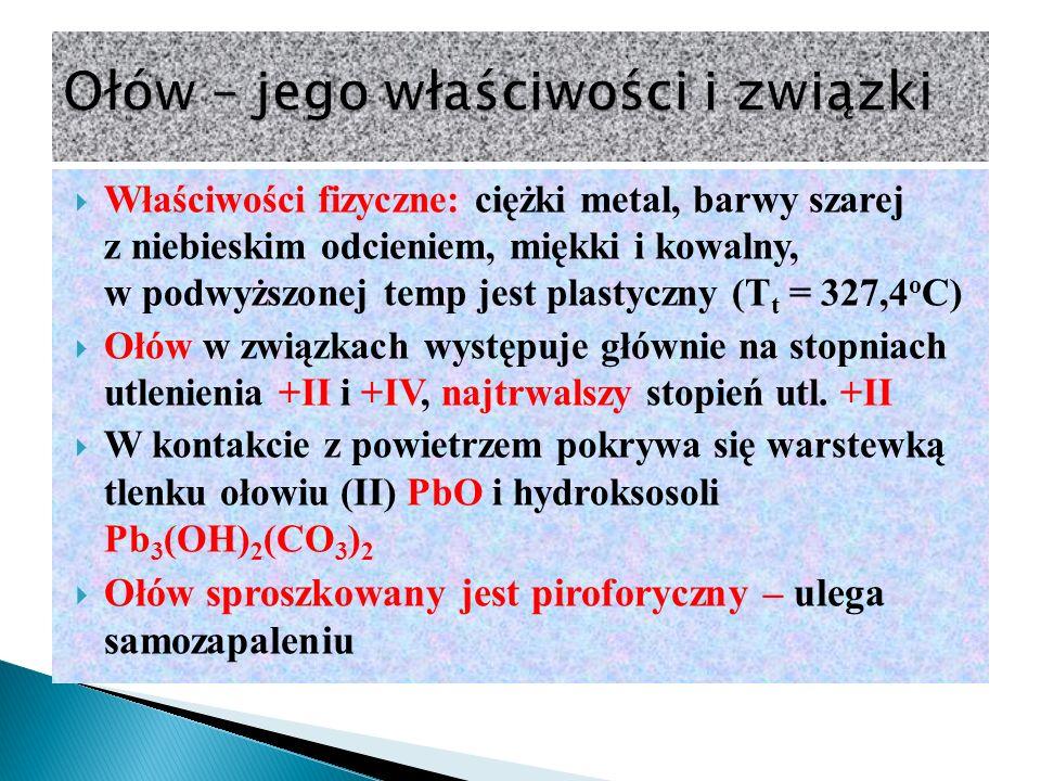  Właściwości fizyczne: ciężki metal, barwy szarej z niebieskim odcieniem, miękki i kowalny, w podwyższonej temp jest plastyczny (T t = 327,4 o C)  Ołów w związkach występuje głównie na stopniach utlenienia +II i +IV, najtrwalszy stopień utl.