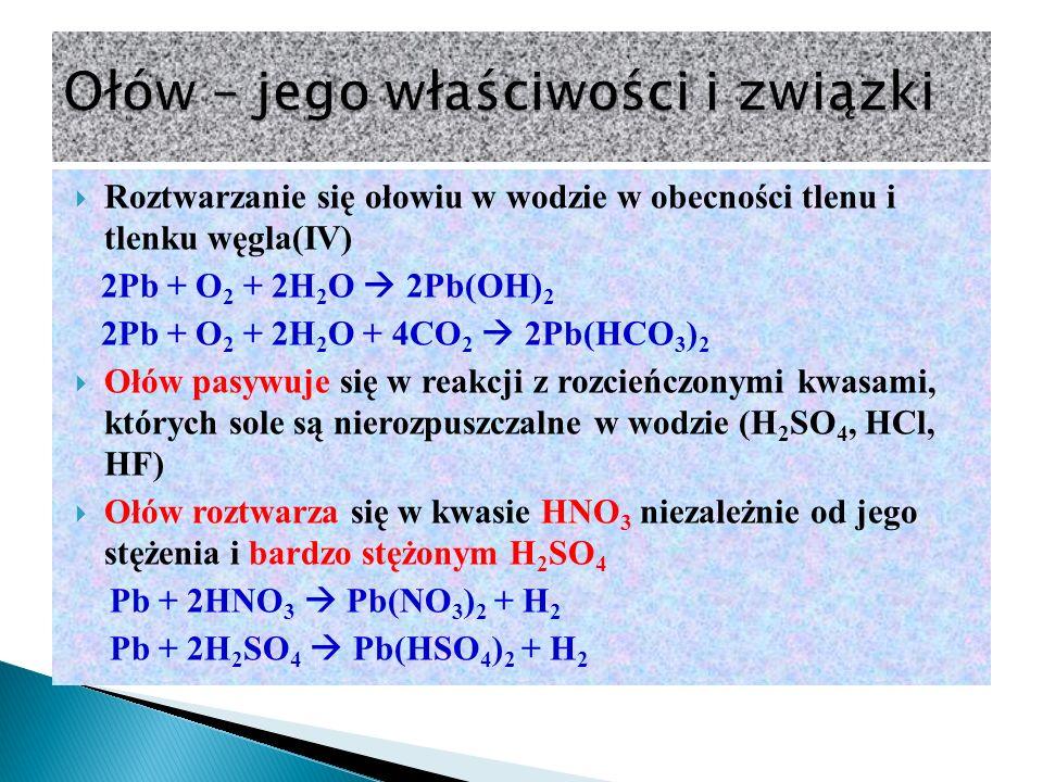  Roztwarzanie się ołowiu w wodzie w obecności tlenu i tlenku węgla(IV) 2Pb + O 2 + 2H 2 O  2Pb(OH) 2 2Pb + O 2 + 2H 2 O + 4CO 2  2Pb(HCO 3 ) 2  Ołów pasywuje się w reakcji z rozcieńczonymi kwasami, których sole są nierozpuszczalne w wodzie (H 2 SO 4, HCl, HF)  Ołów roztwarza się w kwasie HNO 3 niezależnie od jego stężenia i bardzo stężonym H 2 SO 4 Pb + 2HNO 3  Pb(NO 3 ) 2 + H 2 Pb + 2H 2 SO 4  Pb(HSO 4 ) 2 + H 2