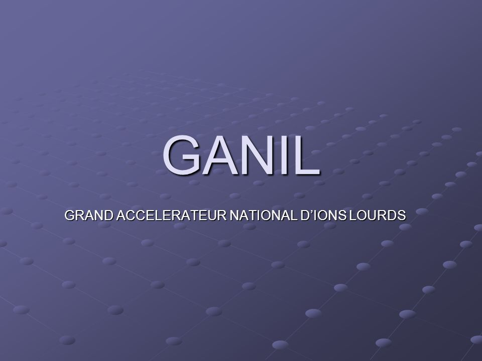 GANIL GRAND ACCELERATEUR NATIONAL D'IONS LOURDS