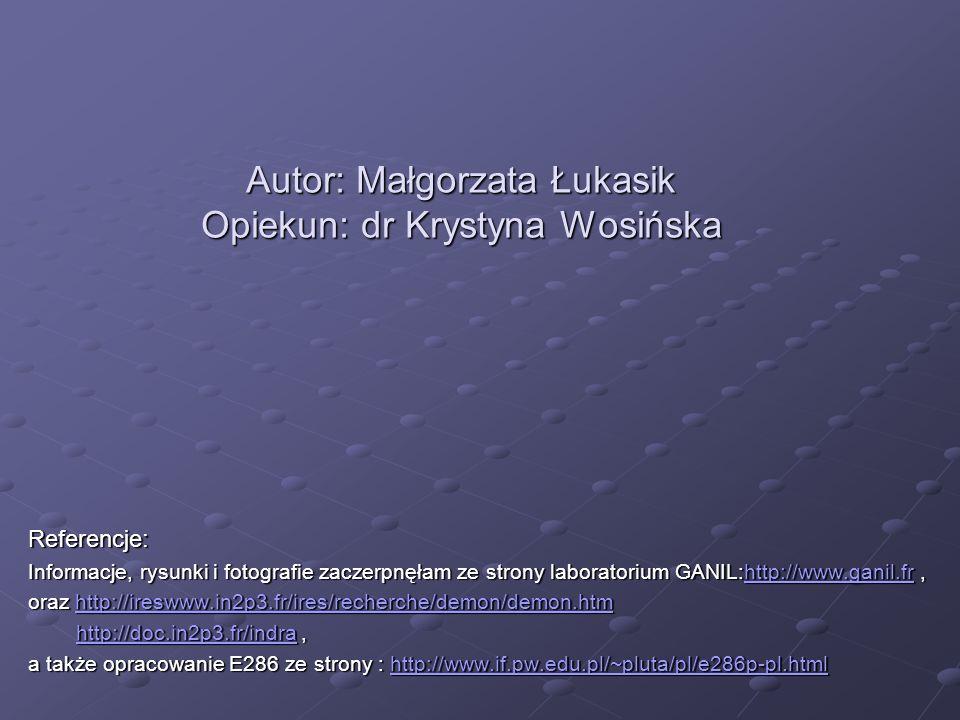 Autor: Małgorzata Łukasik Opiekun: dr Krystyna Wosińska Referencje: Informacje, rysunki i fotografie zaczerpnęłam ze strony laboratorium GANIL:http://