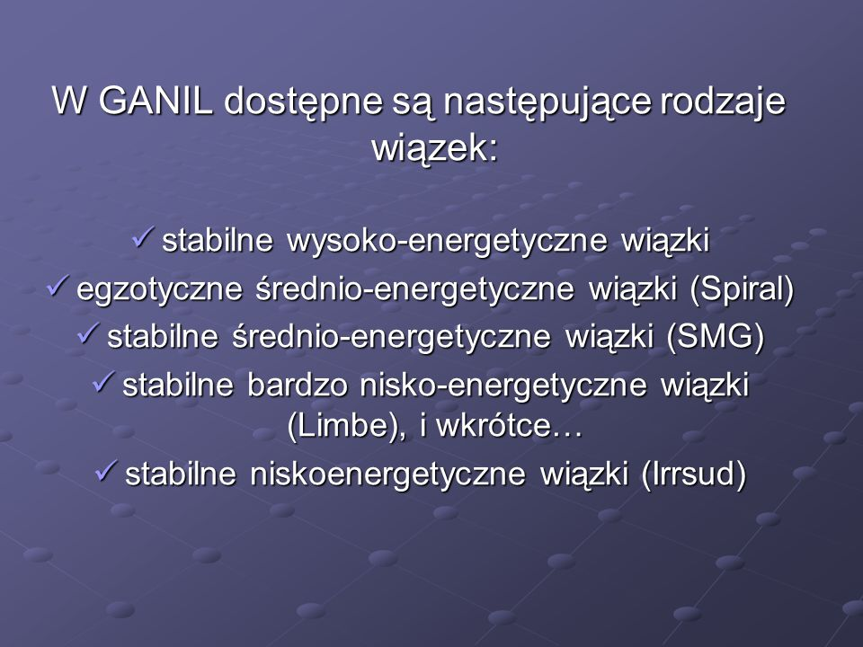 W GANIL dostępne są następujące rodzaje wiązek: stabilne wysoko-energetyczne wiązki stabilne wysoko-energetyczne wiązki egzotyczne średnio-energetyczn