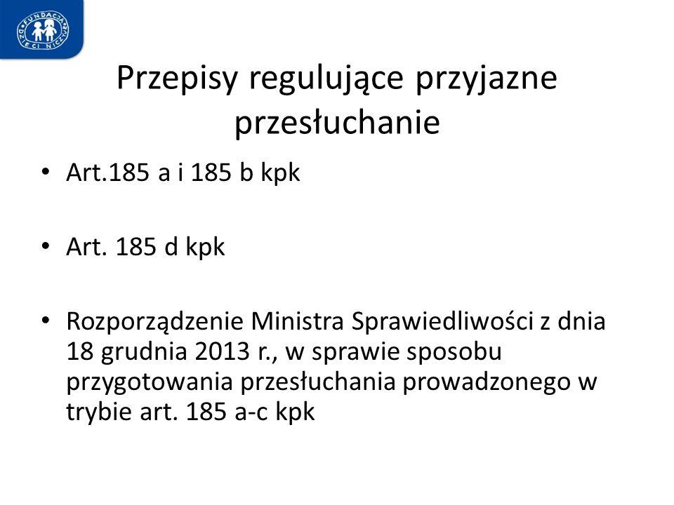 Przepisy regulujące przyjazne przesłuchanie Art.185 a i 185 b kpk Art. 185 d kpk Rozporządzenie Ministra Sprawiedliwości z dnia 18 grudnia 2013 r., w