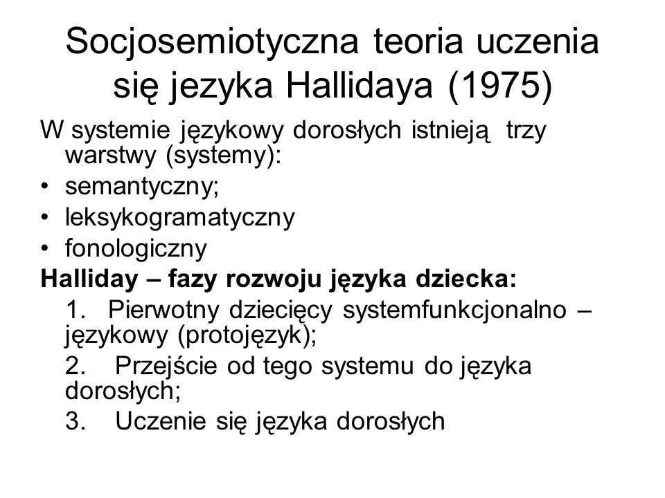 Socjosemiotyczna teoria uczenia się jezyka Hallidaya (1975) W systemie językowy dorosłych istnieją trzy warstwy (systemy): semantyczny; leksykogramatyczny fonologiczny Halliday – fazy rozwoju języka dziecka: 1.