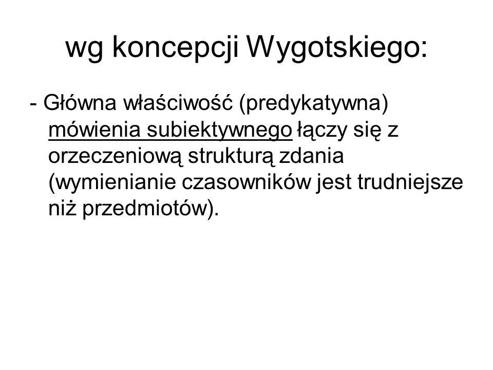 wg koncepcji Wygotskiego: - Główna właściwość (predykatywna) mówienia subiektywnego łączy się z orzeczeniową strukturą zdania (wymienianie czasowników jest trudniejsze niż przedmiotów).