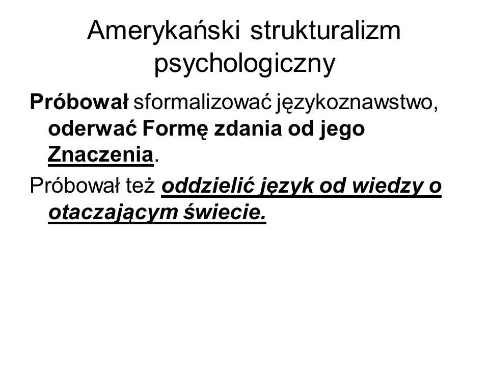 Amerykański strukturalizm psychologiczny Próbował sformalizować językoznawstwo, oderwać Formę zdania od jego Znaczenia.