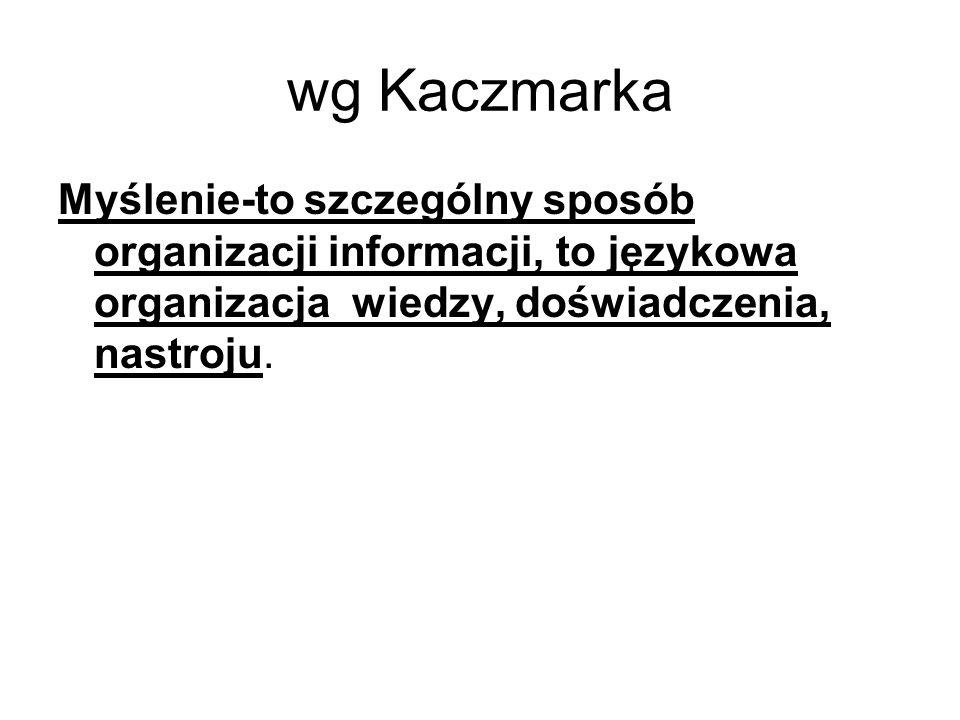 wg Kaczmarka Myślenie-to szczególny sposób organizacji informacji, to językowa organizacja wiedzy, doświadczenia, nastroju.