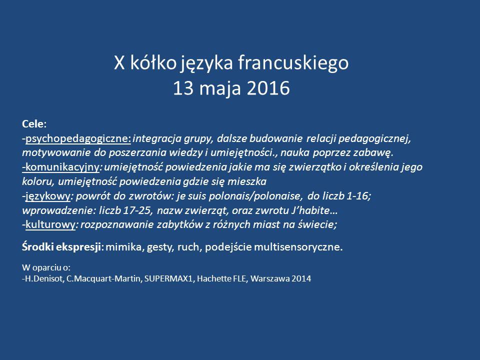 X kółko języka francuskiego 13 maja 2016 Cele: -psychopedagogiczne: integracja grupy, dalsze budowanie relacji pedagogicznej, motywowanie do poszerzania wiedzy i umiejętności., nauka poprzez zabawę.