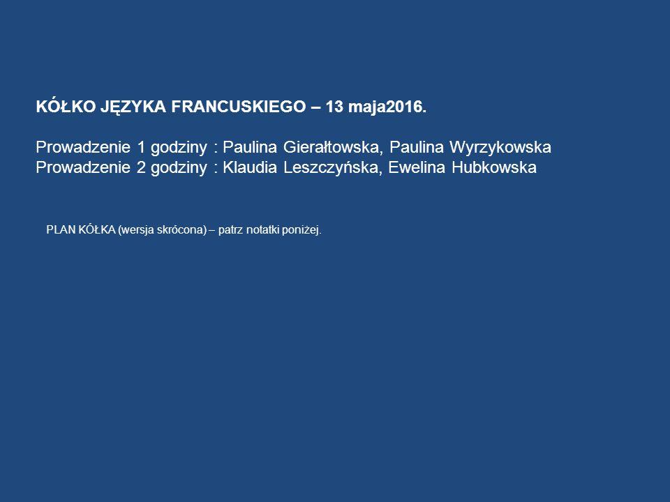 KÓŁKO JĘZYKA FRANCUSKIEGO – 13 maja2016. Prowadzenie 1 godziny : Paulina Gierałtowska, Paulina Wyrzykowska Prowadzenie 2 godziny : Klaudia Leszczyńska