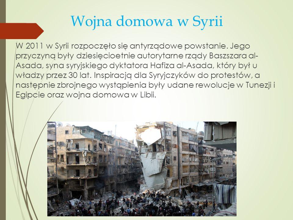 Wojna domowa w Syrii W 2011 w Syrii rozpoczęło się antyrządowe powstanie. Jego przyczyną były dziesięcioetnie autorytarne rządy Baszszara al- Asada, s