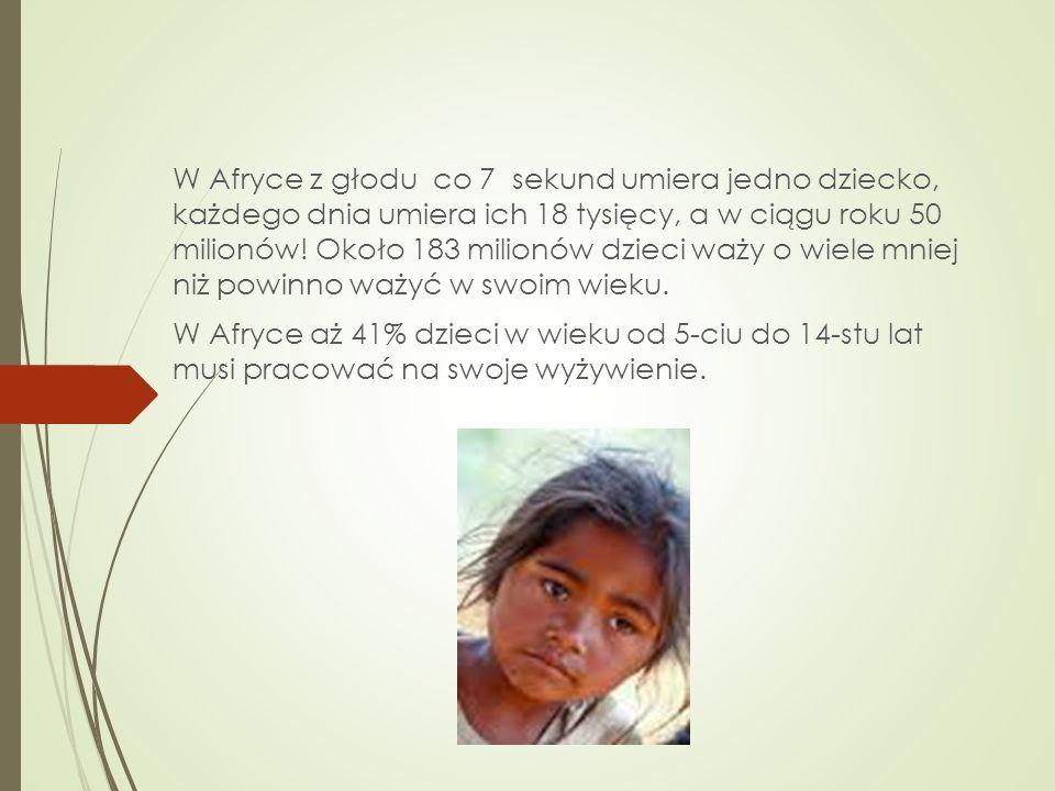 W Afryce z głodu co 7 sekund umiera jedno dziecko, każdego dnia umiera ich 18 tysięcy, a w ciągu roku 50 milionów! Około 183 milionów dzieci waży o wi