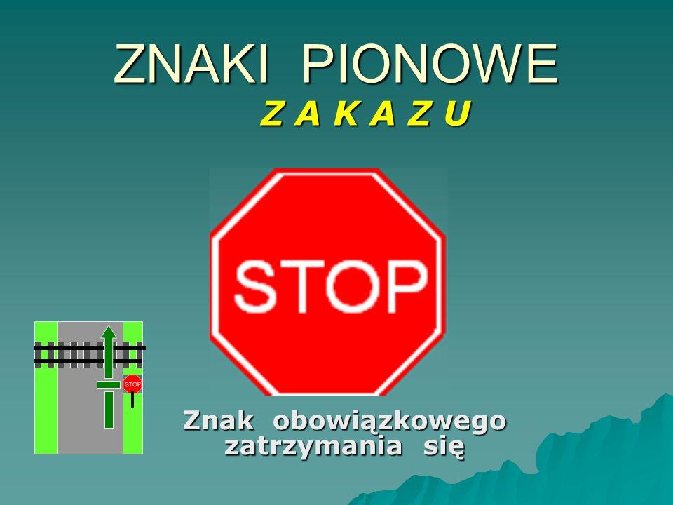 Znak obowiązkowego zatrzymania się ZNAKI PIONOWE Z A K A Z U