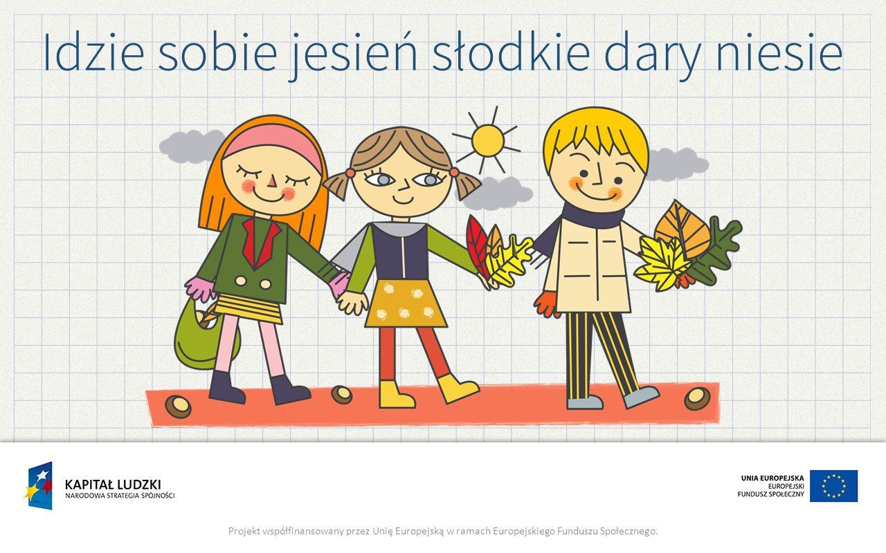 Idzie sobie jesień słodkie dary niesie Projekt współfinansowany przez Unię Europejską w ramach Europejskiego Funduszu Społecznego.