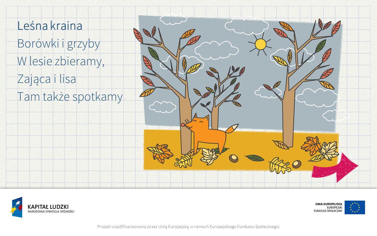 Leśna kraina Borówki i grzyby W lesie zbieramy, Zająca i lisa Tam także spotkamy Projekt współfinansowany przez Unię Europejską w ramach Europejskiego Funduszu Społecznego.