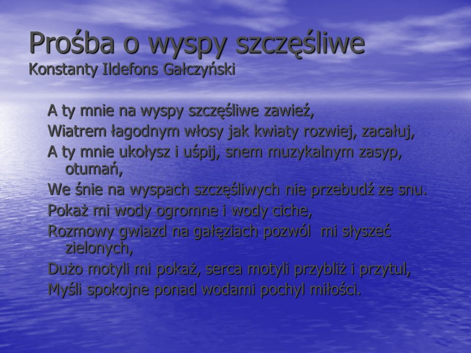 Prośba o wyspy szczęśliwe Konstanty Ildefons Gałczyński A ty mnie na wyspy szczęśliwe zawieź, Wiatrem łagodnym włosy jak kwiaty rozwiej, zacałuj, A ty