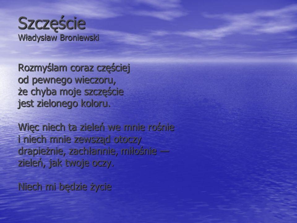 Szczęście Władysław Broniewski Rozmyślam coraz częściej od pewnego wieczoru, że chyba moje szczęście jest zielonego koloru. Więc niech ta zieleń we mn