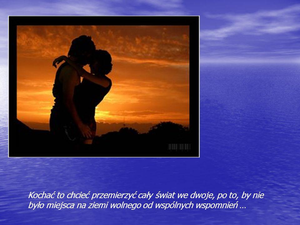 Kochać to chcieć przemierzyć cały świat we dwoje, po to, by nie było miejsca na ziemi wolnego od wspólnych wspomnień …